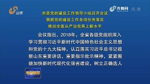 省委党的建设工作领导小组召开会议 狠抓党的建设工作各项任务落实 推动全面从严治党再上新水平