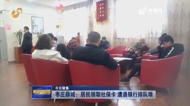 【今日聚焦】枣庄薛城:居民领取社保卡 遭遇银行排队难