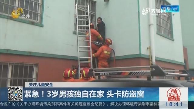 【关注儿童安全】临沂:紧急!3岁男孩独自在家 头卡防盗窗