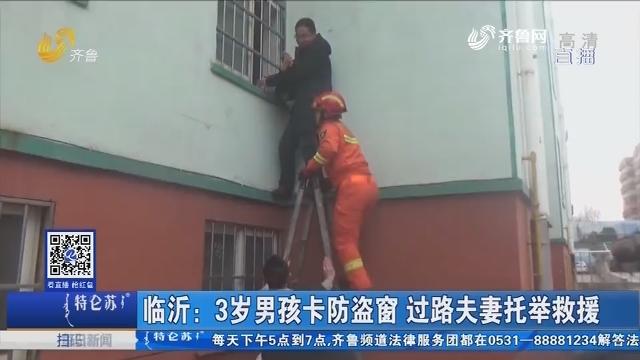 临沂:3岁男孩卡防盗窗 过路夫妻托举救援