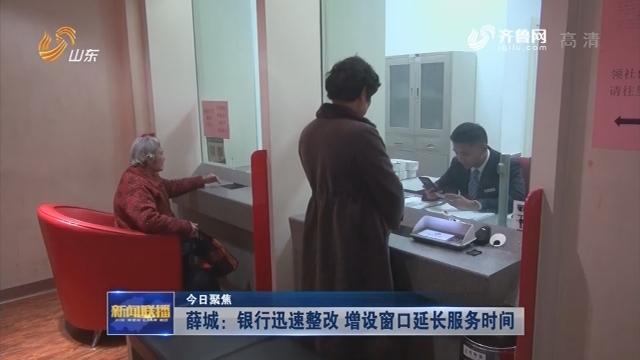 【今日聚焦】薛城:银行迅速整改 增设窗口延长服务时间