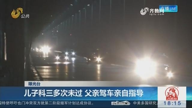 【曝光台】济宁:儿子科三多次未过 父亲驾车亲自指导