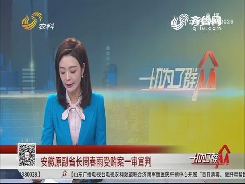 安徽原副省长周春雨受贿案一审宣判