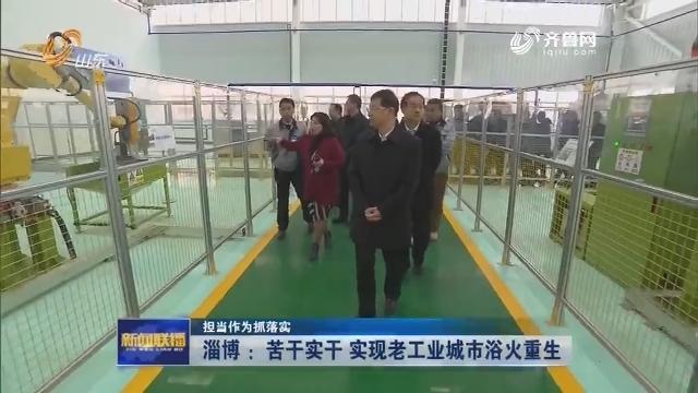 【担当作为抓落实】淄博:苦干实干 实现老工业城市浴火重生