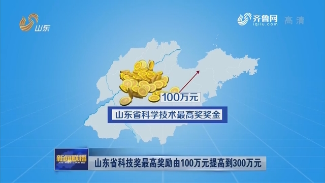【动能转换看落实】山东省科技奖最高奖励由100万元提高到300万元