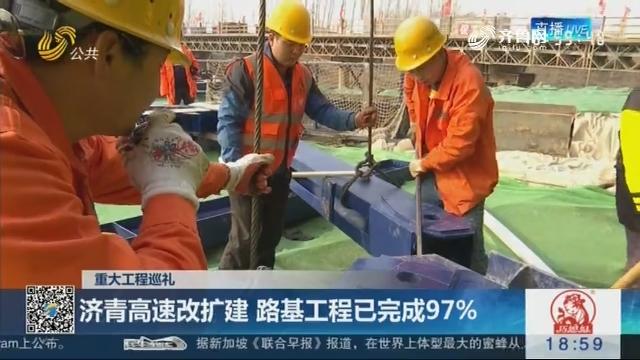 【重大工程巡礼】济青高速改扩建 路基工程已完成97%