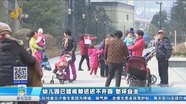 济南:幼儿园已建成却迟迟不开园 愁坏业主