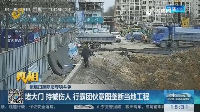 【真相】聚焦扫黑除恶专项斗争:堵大门 持械伤人 行霸团伙意图垄断当地工程