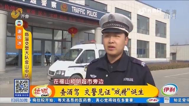 """临淄:查酒驾 交警见证""""戏精""""诞生"""