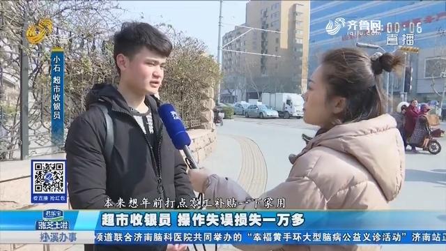 济南:超市收银员 操作失误损失一万多