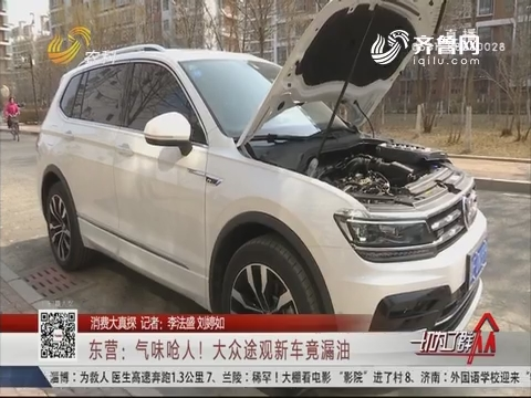 【消费大真探】东营:气味呛人!大众途观新车竟漏油