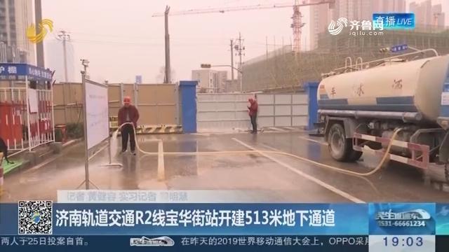 【济南发布2019年交通规划】济南轨道交通R2线宝华街站开建513米地下通道