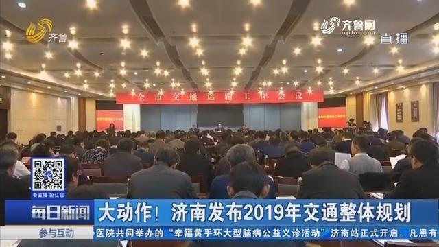 大动作!济南发布2019年交通整体规划
