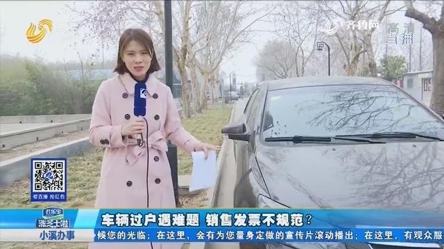 曲阜:车辆过户遇难题 销售发票不规范?