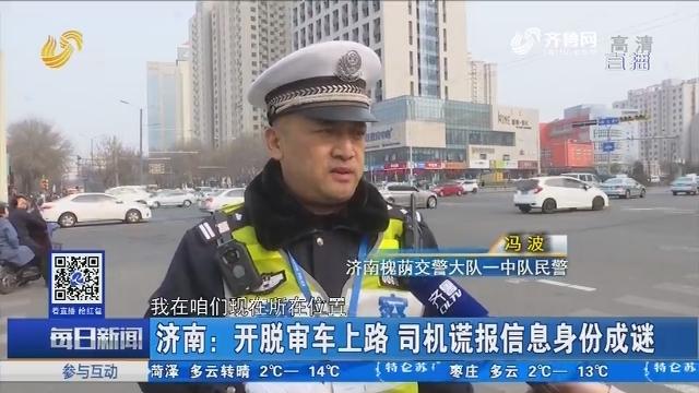 济南:开脱审车上路 司机谎报信息身份成谜