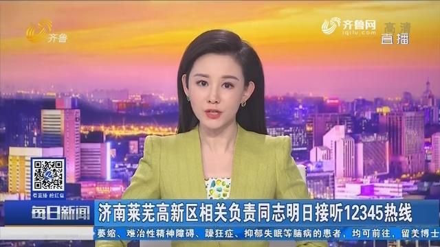 济南莱芜高新区相关负责同志2月28日接听12345热线
