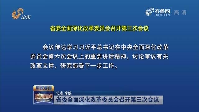 省委全面深化改革委员会召开第三次会议