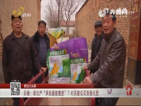 """【群众大头条】乐陵:湖北产""""多肽脲胺氮肥""""? 村民疑似买到假化肥"""