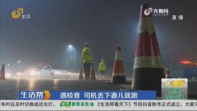 潍坊:遇检查 司机丢下妻儿就跑