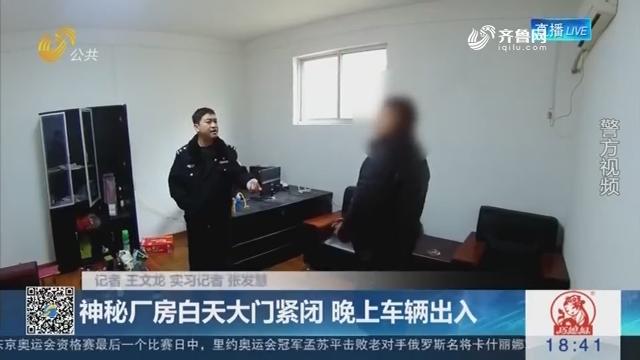 【警方发布】济南:神秘厂房白天大门紧闭 晚上车辆出入