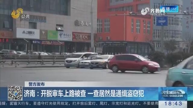 【警方发布】济南:开脱审车上路被查 一查居然是通缉盗窃犯