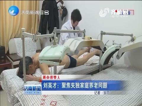 【两会追梦人】刘英才:聚焦失独家庭养老问题