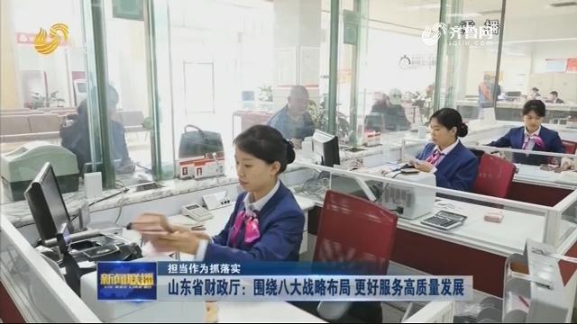 【担当作为抓落实】山东省财政厅:围绕八大战略布局 更好服务高质量发展