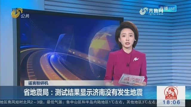 【谣言粉碎机】省地震局:测试结果显示济南没有发生地震