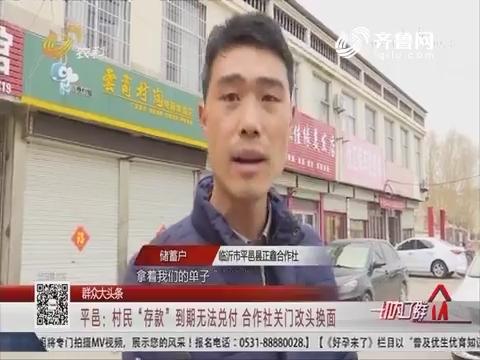 【群众大头条】平邑:村民'存款'到期无法兑付 合作社关门改头换面