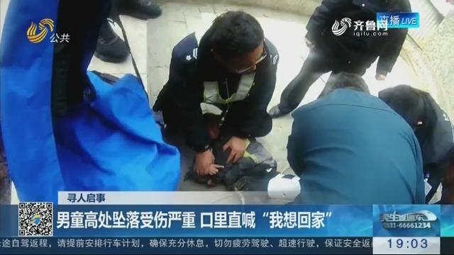 """【寻人启事】潍坊:男童高处坠落受伤严重 口里直喊""""我想回家"""""""
