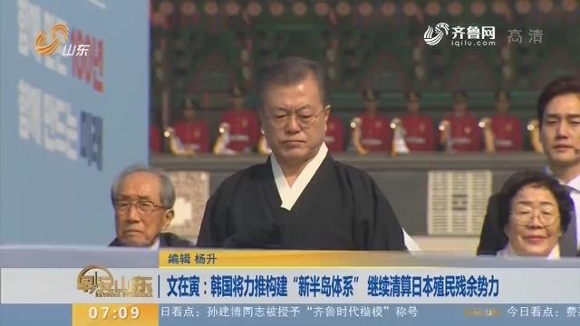 """文在寅:韩国将力推构建""""新半岛体系"""" 继续清算日本殖民残余势力"""
