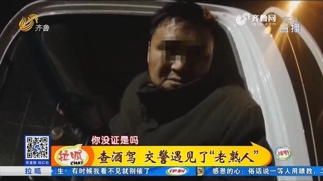 """济宁:查酒驾 交警遇见了""""老熟人"""""""