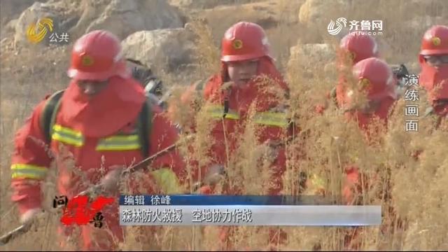 20190302《问安齐鲁》:丛林防火救济 空隙协力作战