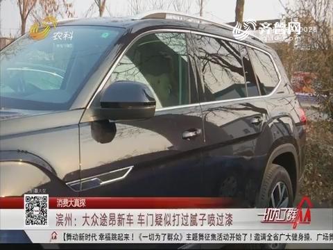【消费大真探】滨州:大众途昂新车 车门疑似打过腻子喷过漆