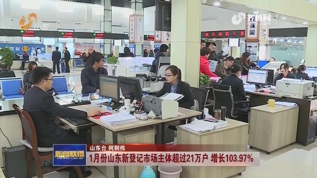 1月份山东新登记市场主体超过21万户 增长103.97%