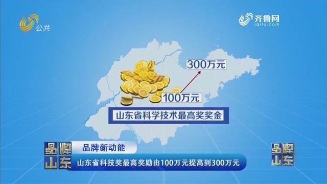 【品牌新动能】山东省科技奖最高奖励由100万元提高到300万元