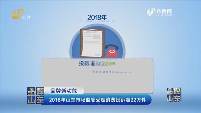 【品牌新动能】2018年山东市场监管受理消费投诉超22万件
