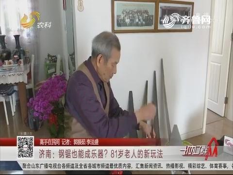 【高手在民间】济南:钢锯也能成乐器?81岁老人的新玩法