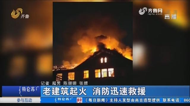 济南:老建筑起火 消防迅速救援