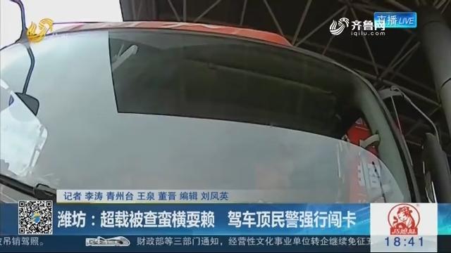 潍坊:超载被查蛮横耍赖 驾车顶民警强行闯卡
