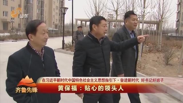 20190306《齐鲁前锋》:在习近平新期间中国特征社会主义头脑指引下·奋进新期间 好布告好班子 黄保福——知心的领头人