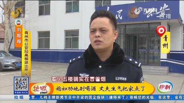 青州:媳妇劝他别喝酒 丈夫生气把家点了