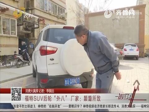 """【消耗大真探】福特SUV后轮""""外八"""" 厂家:颠簸所致"""
