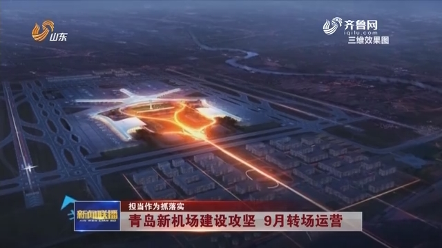 【担当作为抓落实】青岛新机场建设攻坚 9月转场运营