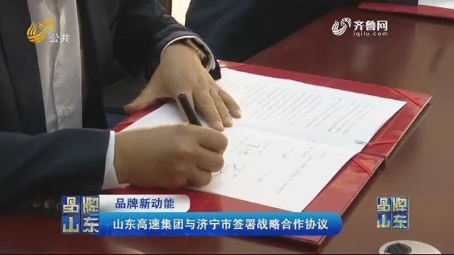 【品牌新动能】山东高速团体与济宁市签订战略互助协议
