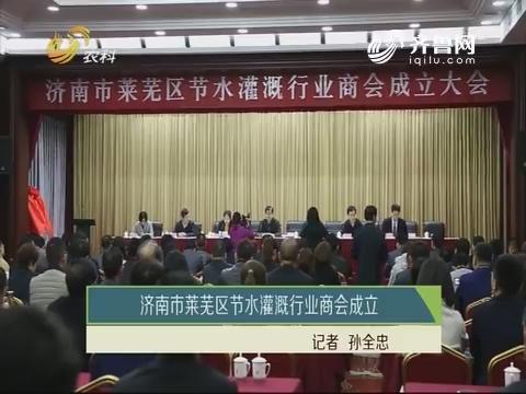 济南市莱芜区节水灌溉行业商会成立
