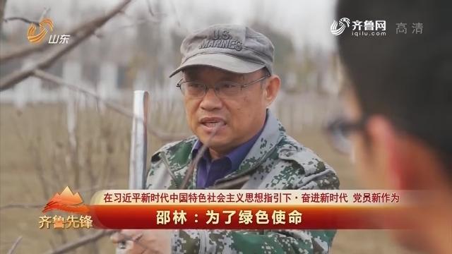 20190312《齐鲁前锋》:在习近平新期间中国特征社会主义头脑指引下·奋进新期间 党员新作为 邵林——为了绿色任务
