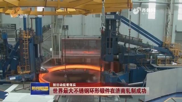 【新旧动能看落实】世界最大不锈钢环形锻件在济南轧制成功