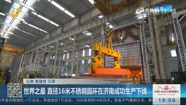 世界之最 直径16米不锈钢圆环在济南成功生产下线