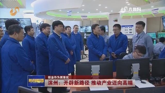 【担当作为抓落实】滨州:开辟新路径 推动产业迈向高端